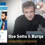 Due Sotto il Burqa, la videorecensione e il podcast