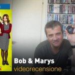 Bob & Marys, la videorecensione e il podcast