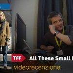 TFF 36 – All These Small Moments, la videorecensione e il podcast