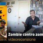 Zombie contro Zombie, la videorecensione e il podcast