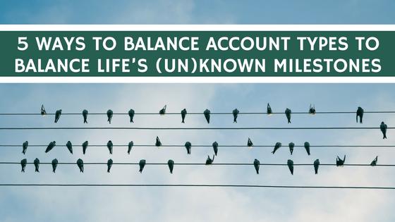 5 Ways to Balance Account Types To Balance Life's (Un)known Milestones
