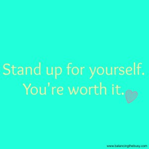 Stand up for yourself. You're worth it