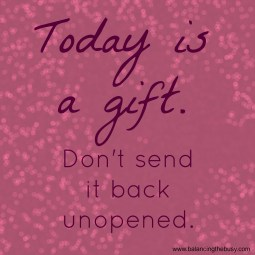 Today is a gift. Don't send it back unopened.
