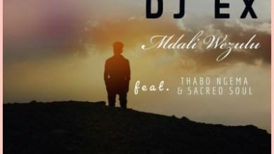 DJ Ex – Mdali Wezulu ft. Thabo Ngema & Sacred Soul + Video