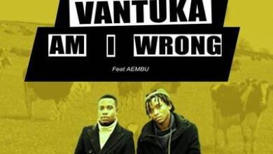 Vantuka – Am I Wrong ft. Aembu