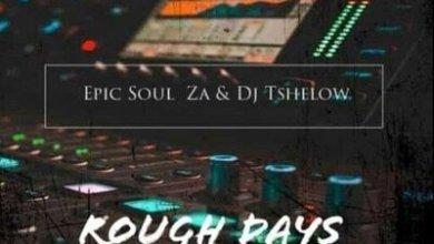Epic Soul ZA x Dj Tshelows – Rough Days
