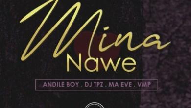 Andile Boy – Mina Nawe ft. Dj Tpz, Ma Eve & VMP