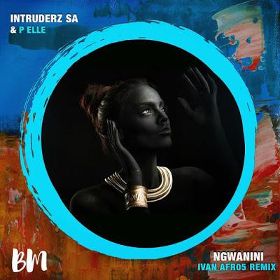 Intruderz SA & P Elle – Ngwanini (Ivan Afro5 Remix)
