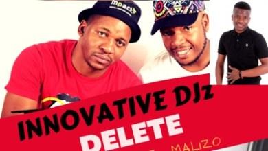 Innovative Djz – Delete ft. Prince J Malizo