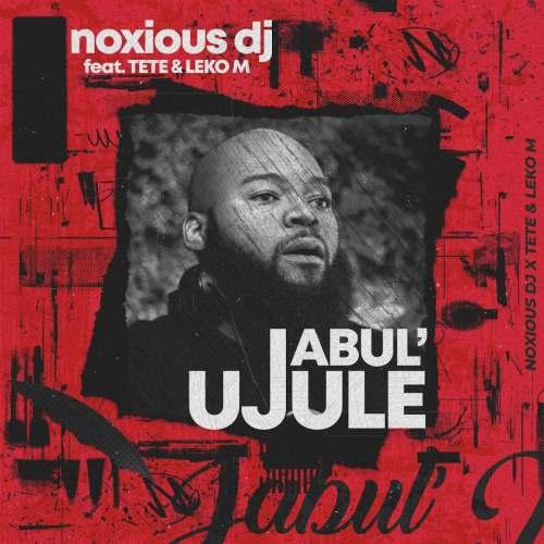 Noxious DJ – Jabul'ujule ft. Tete & Leko M