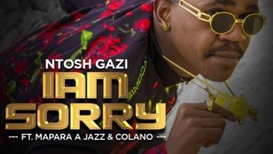 Ntosh Gazi ft. Mapara A Jazz & Colano – I am Sorry (Song & Video)