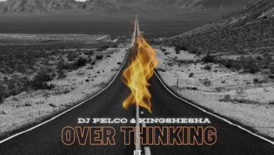 Dj Pelco & Kingshesha Over Thinking ft. Dj Kat SA & Dj Rego Mp3 Download