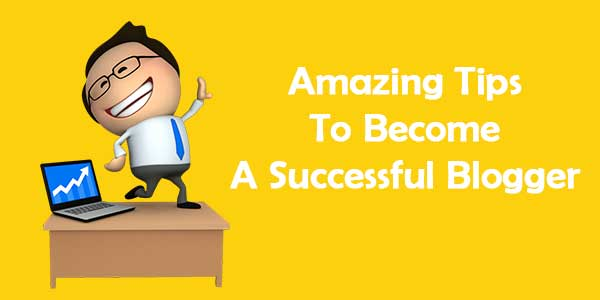 Amazing Tips to Become A Successful Blogger