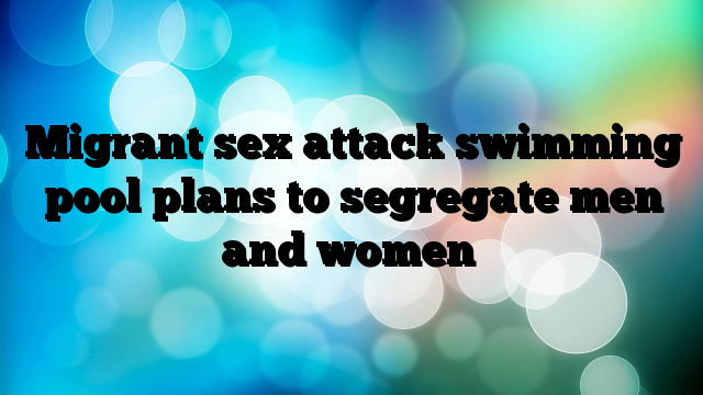 Migrant-sex-attack-swimming-pool-plans-to-segregate-men-and-women