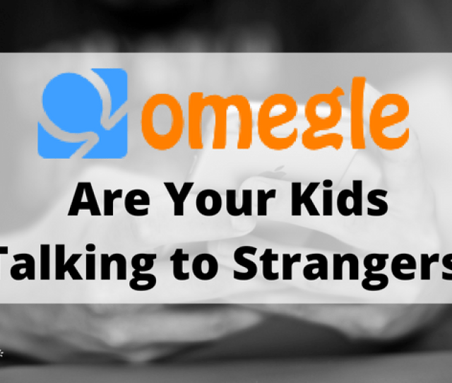 Omegle Monitoring Are Your Kids Talking To Strangers