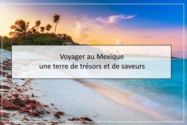 Voyager au Mexique, une terre de trésors et de saveurs