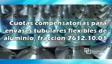 Inicio de vigencia de cuotas compensatorias para envases tubulares flexibles de aluminio, fracción 7612.10.01