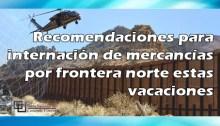 Recomendaciones para internación de mercancías por frontera norte estas vacaciones