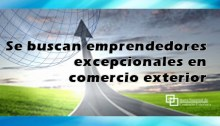 Se buscan emprendedores excepcionales en comercio exterior