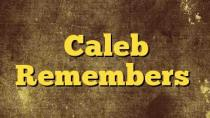 Caleb Remembers