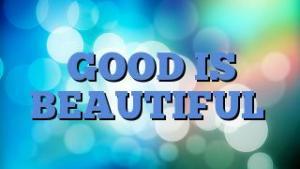GOOD IS BEAUTIFUL
