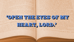 'OPEN THE EYES OF MY HEART, LORD.'