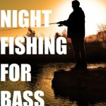 Night Fishing For Bass – 9 Tips To Catch More Fish