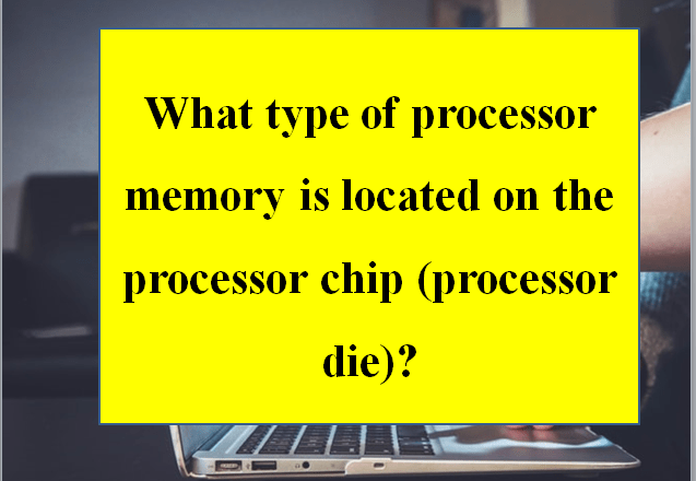 What type of processor memory is located on the processor chip (processor die)?