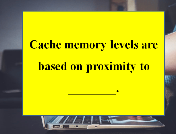 Cache memory levels are based on proximity to