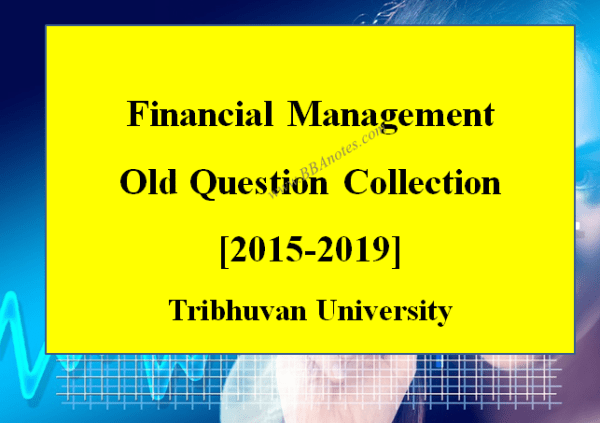 Financial Management Old Question Collection – Year 2015 to Year 2019   Tribhuvan University
