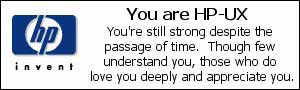 You are HP-UX. You're still strong despite the passage of time. Though few understand you, those who do love you deeply and appreciate you.