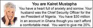 You are Kairet Mustapha.  You have a heart full of anxiety and sorrow.  Your husband was the Chief Security Officer for the ex-President of Nigeria.  You have $30 million in an account in Ghana though you can't afford a comfortable meal.  You want to give me 20%.