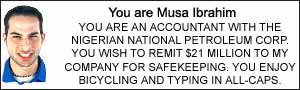 You are Musa Ibrahim.  YOU ARE AN ACCOUNTANT WITH THE NIGERIAN NATIONAL PETROLEUM CORP. YOU WISH TO REMIT $21 MILLION TO MY COMPANY FOR SAFEKEEPING.  YOU ENJOY BICYCLING AND TYPING IN ALL-CAPS.