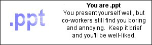 You are .ppt  You present yourself well, but co-workers still find you bording and annoying.  Keep it brief and you'll be well-liked.