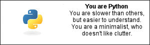 You are Python You are slower than others, but easier to understand. You are a minimalist, who doesn't like clutter.