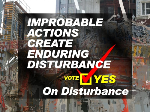 Improbable Actions Create Enduring Disturbance - Vote Yes on Disturbance