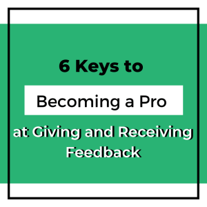 6 Keys to Becoming a Pro at Giving and Receiving Feedback