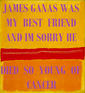 JAMES GANAS WAS MY BEST FRIEND AND I'M SORRY HE DIED SO YOUNG OF CANCER by James Ganas