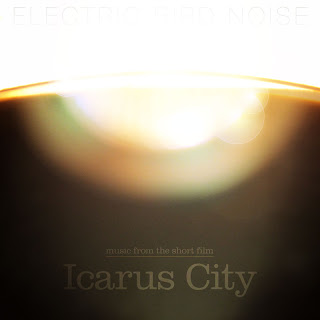 Electric Bird Noise – Music from the Short Film Icarus City 6.6