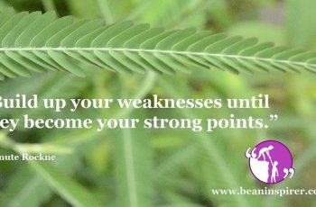 build-up-your-weaknesses-until-they-become-your-strong-points-knute-rockne-be-an-inspirer