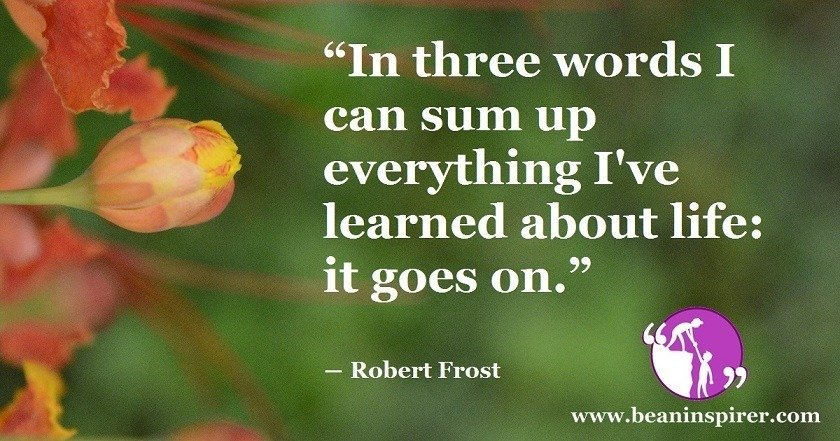 in-three-words-i-can-sum-up-everything-ive-learned-about-life-it-goes-on-robert-frost-be-an-inspirer