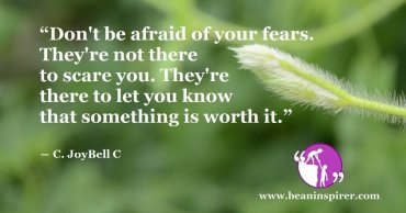 """Don't be afraid of your fears. They're not there to scare you. They're there to let you know that something is worth it."" ― C. JoyBell C"