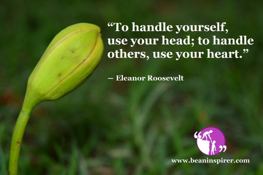 """To handle yourself, use your head; to handle others, use your heart."" ― Eleanor Roosevelt"