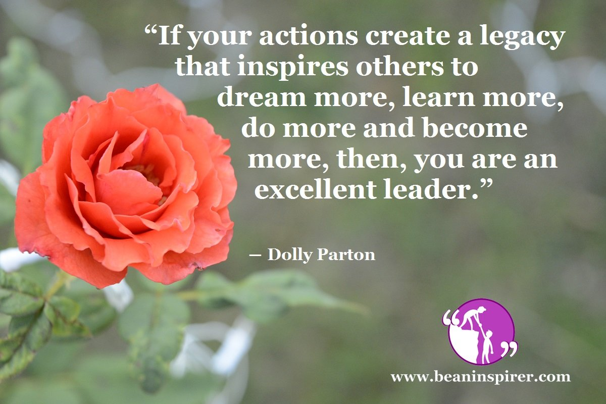 """If your actions create a legacy that inspires others to dream more, learn more, do more and become more, then, you are an excellent leader."" ― Dolly Parton"