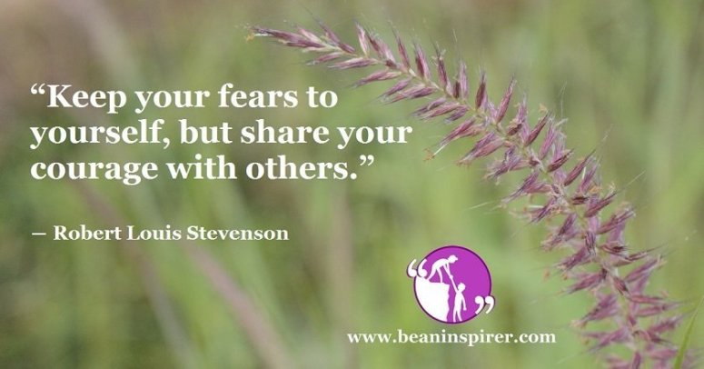 """Keep your fears to yourself, but share your courage with others."" ― Robert Louis Stevenson"