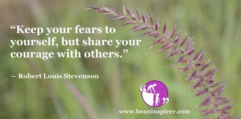 """""""Keep your fears to yourself, but share your courage with others."""" ― Robert Louis Stevenson"""