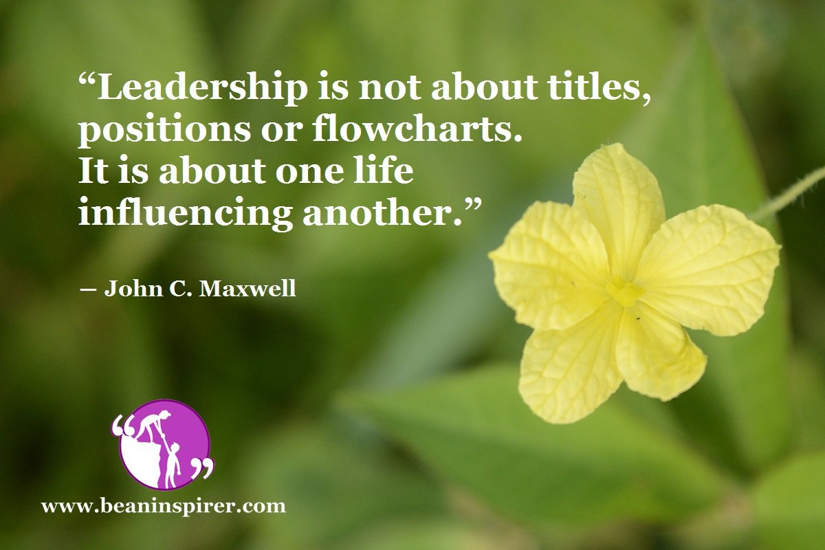 """Leadership is not about titles, positions or flowcharts. It is about one life influencing another."" ― John C. Maxwell"