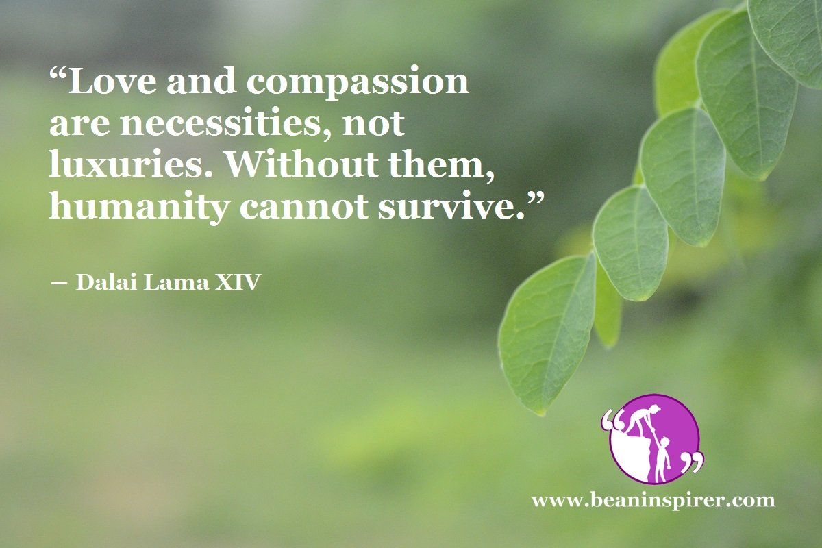 """""""Love and compassion are necessities, not luxuries. Without them, humanity cannot survive."""" ― Dalai Lama XIV"""