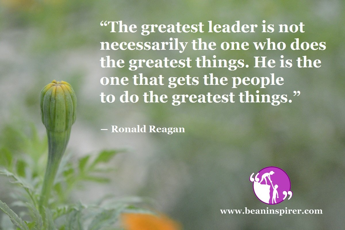 """""""The greatest leader is not necessarily the one who does the greatest things. He is the one that gets the people to do the greatest things."""" ― Ronald Reagan"""