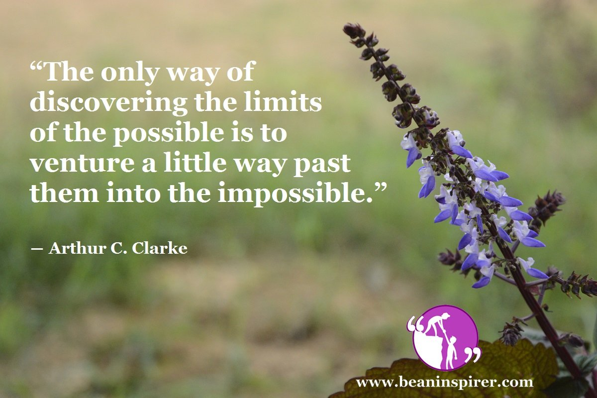 """The only way of discovering the limits of the possible is to venture a little way past them into the impossible."" ― Arthur C. Clarke"